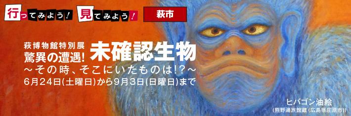 行ってみよう!見てみよう!/萩博物館特別展「驚異の遭遇! 未確認生物 -その時、そこにいたものは!?-」ほか